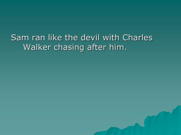 Sam ran like the devil with Charles Walker chasing after him.