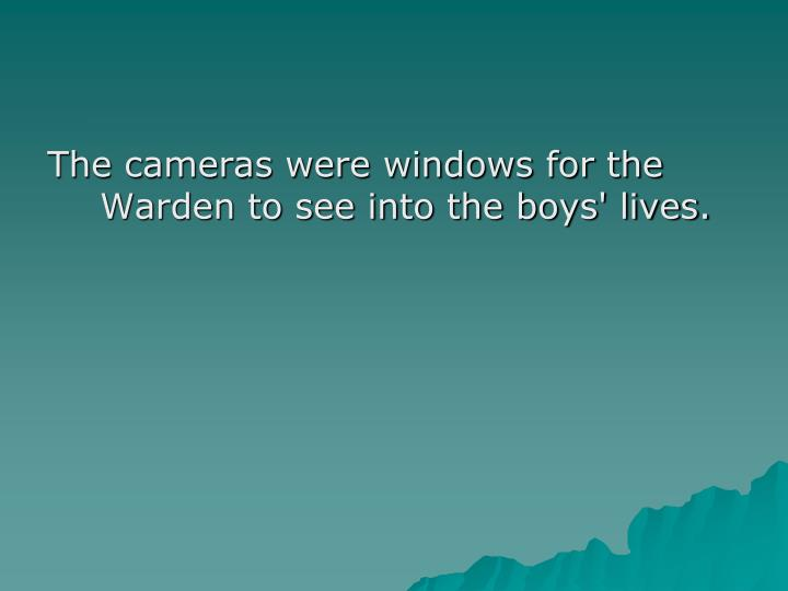 The cameras were windows for the Warden to see into the boys' lives.