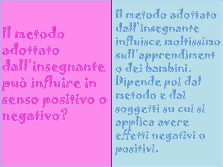 Il metodo adottato dall'insegnante influisce moltissimo sull'apprendimento dei bambini. Dipende poi dal metodo e dai soggetti su cui si applica avere effetti negativi o positivi.