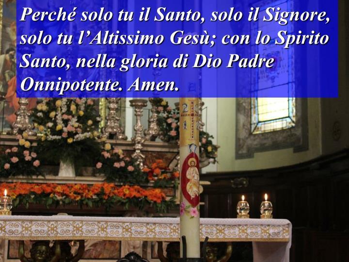 Perch solo tu il Santo, solo il Signore, solo tu lAltissimo Ges; con lo Spirito Santo, nella gloria di Dio Padre Onnipotente. Amen.