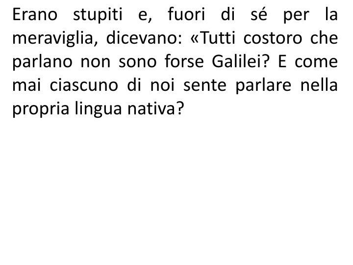 Erano stupiti e, fuori di s per la meraviglia, dicevano: Tutti costoro che parlano non sono forse Galilei? E come mai ciascuno di noi sente parlare nella propria lingua nativa?