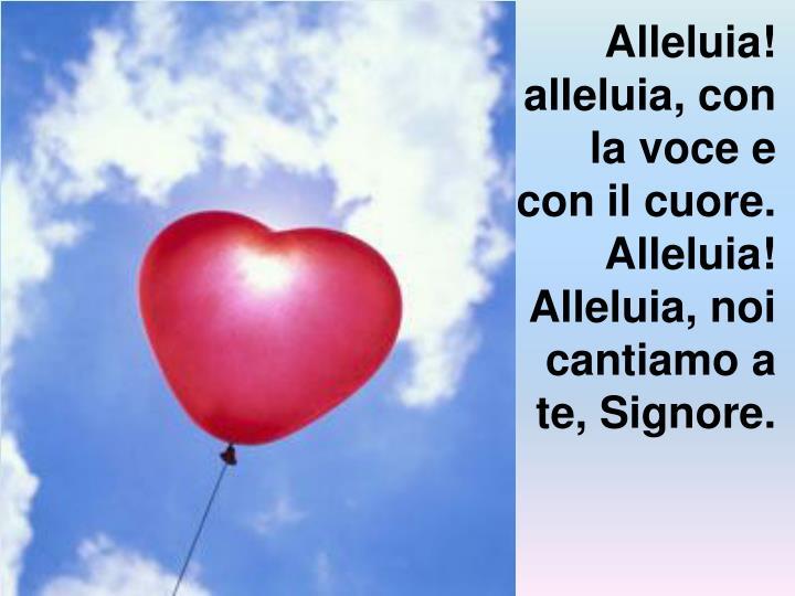 Alleluia! alleluia, con la voce e con il cuore.