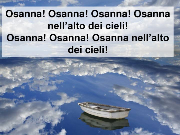 Osanna! Osanna! Osanna! Osanna nellalto dei cieli!