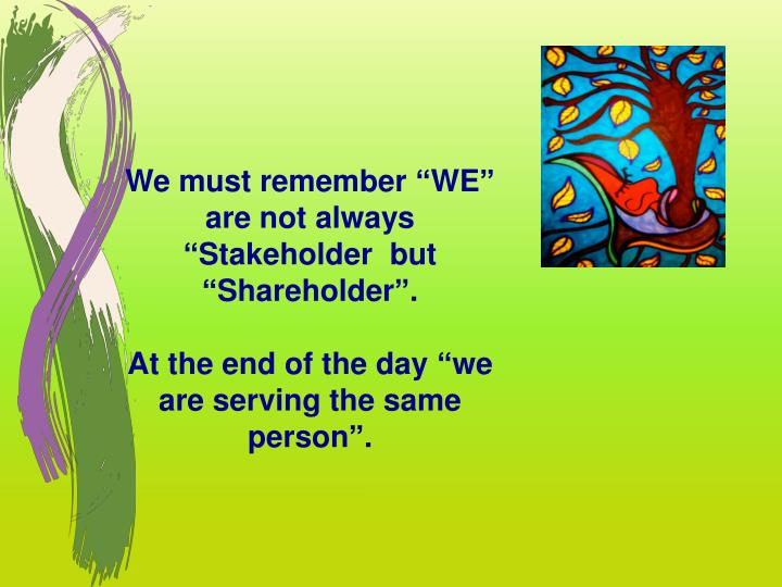 "We must remember ""WE"" are not always  ""Stakeholder  but  ""Shareholder""."