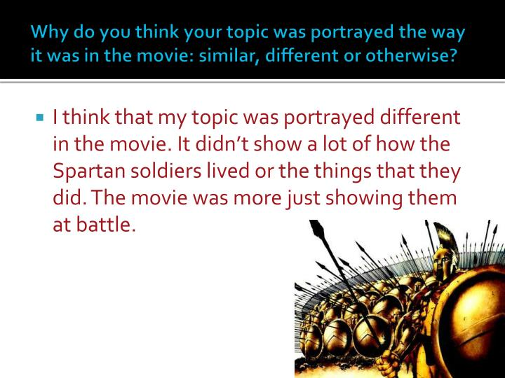 Why do you think your topic was portrayed the way it was in the movie: similar, different or otherwise?
