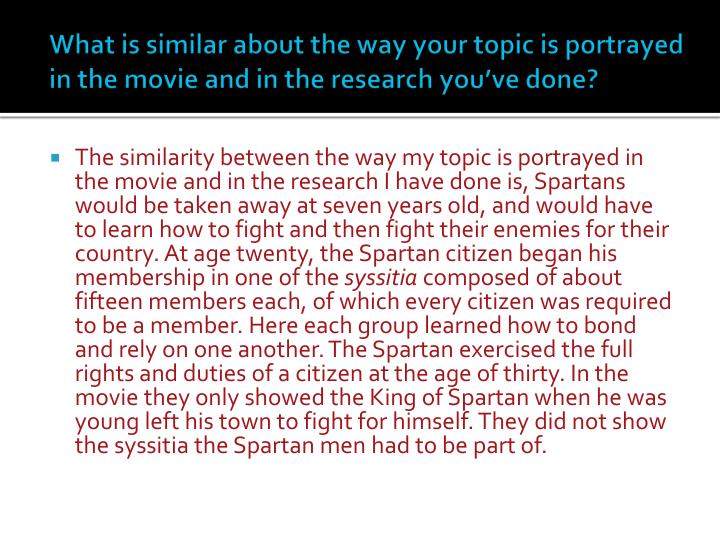 What is similar about the way your topic is portrayed in the movie and in the research you've done?