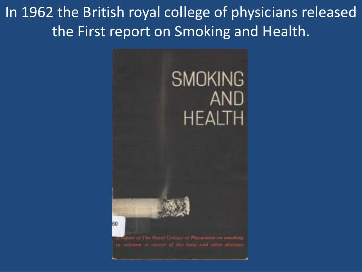 In 1962 the British royal college of physicians released the First report on Smoking and Health.