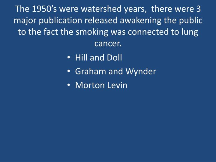The 1950's were watershed years,  there were 3 major publication released awakening the public to the fact the smoking was connected to lung cancer.