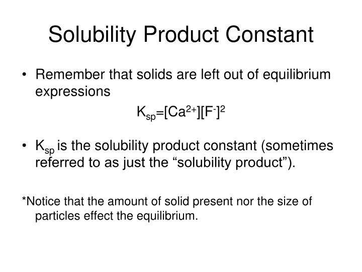 solubility product constants Solubility product constant is simplified equilibrium constant (ksp) defined for equilibrium between a solids and its respective ions in a solution its value indicates the degree to which a compound dissociates in water the higher the solubility product constant, the more soluble the compound.