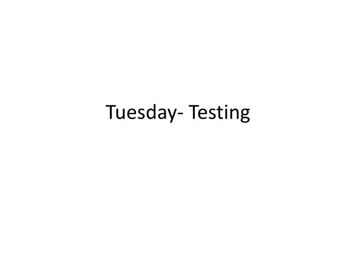 Tuesday- Testing