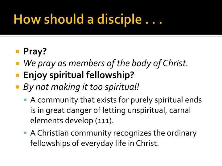 How should a disciple . . .