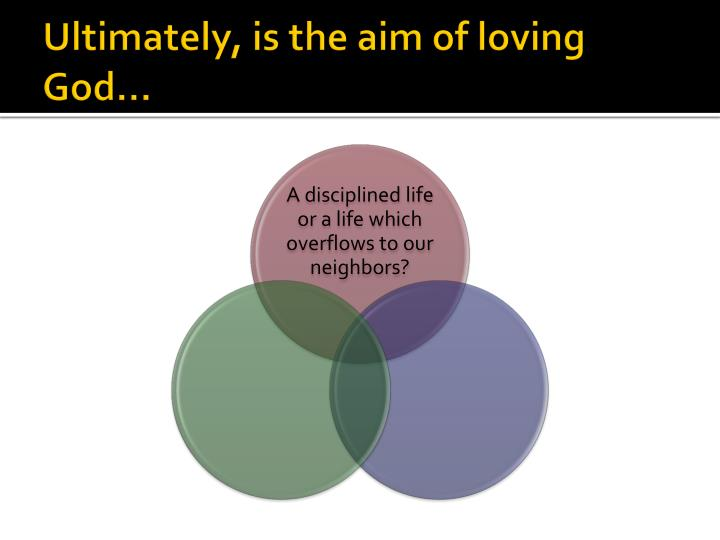 Ultimately, is the aim of loving God…