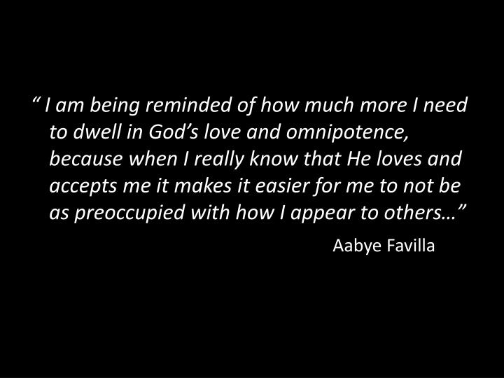 """ I am being reminded of how much more I need to dwell in God's love and omnipotence, because when I really"