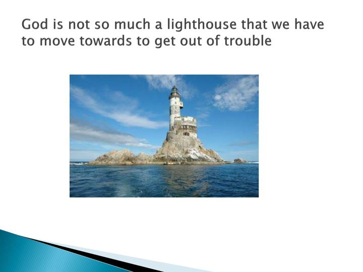 God is not so much a lighthouse that we have to move towards to get out of