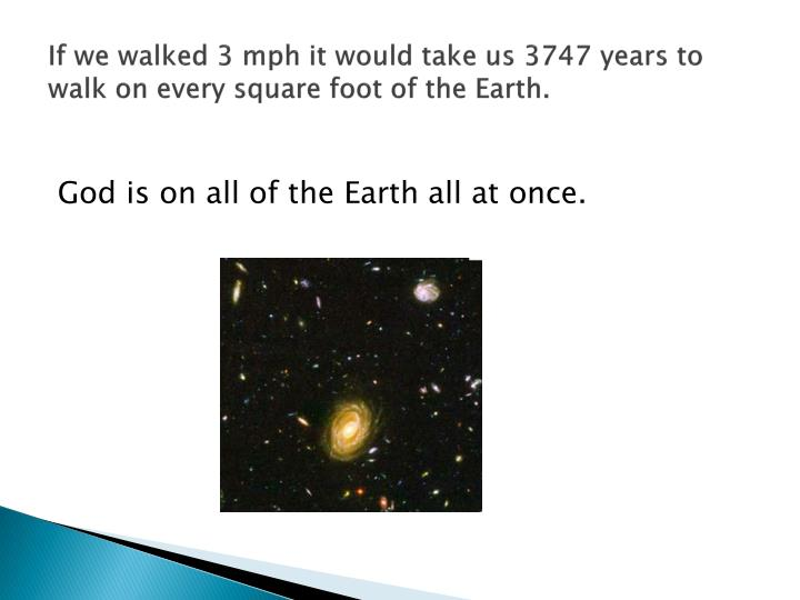 If we walked 3 mph it would take us 3747 years to walk on every square foot of the