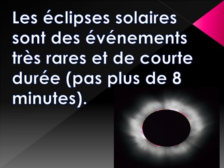 Les éclipses solaires sont des événements très rares et de courte durée (pas plus de 8 minutes).