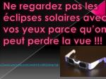 ne regardez pas les clipses solaires avec vos yeux parce qu on peut perdre la vue