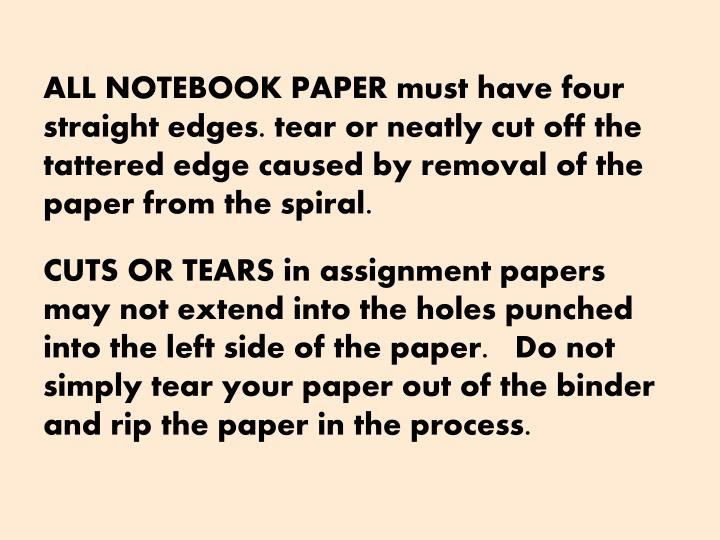 ALL NOTEBOOK PAPER must have four straight edges. tear or neatly cut off the tattered edge caused by removal of the paper from the spiral.