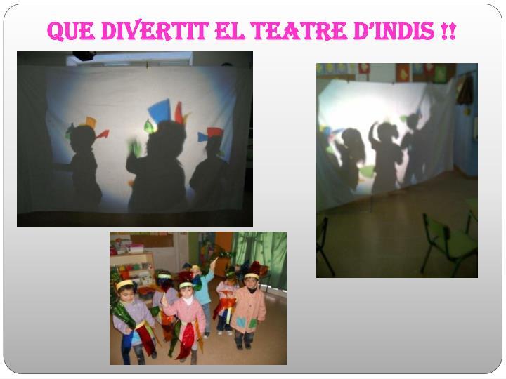 QUE DIVERTIT EL Teatre d'indis !!