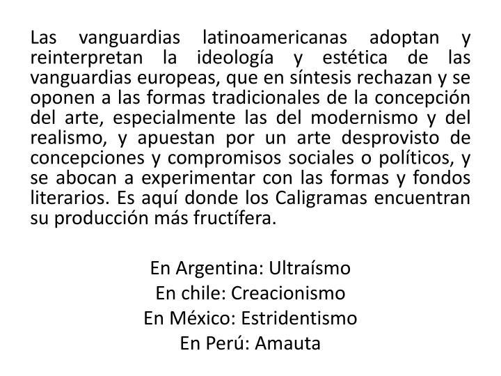 Las vanguardias latinoamericanas adoptan y reinterpretan la ideología y estética de las vanguardias europeas, que en síntesis rechazan y se oponen a las formas tradicionales de la concepción del arte, especialmente las del modernismo y del realismo, y apuestan por un arte desprovisto de concepciones y compromisos sociales o políticos, y se abocan a experimentar con las formas y fondos literarios. Es aquí donde los Caligramas encuentran su producción más fructífera.