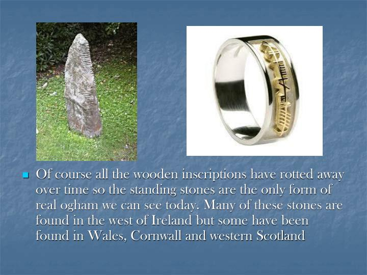 Of course all the wooden inscriptions have rotted away over time so the standing stones are the only form of real ogham we can see today. Many of these stones are found in the west of Ireland but some have been found in Wales, Cornwall and western Scotland