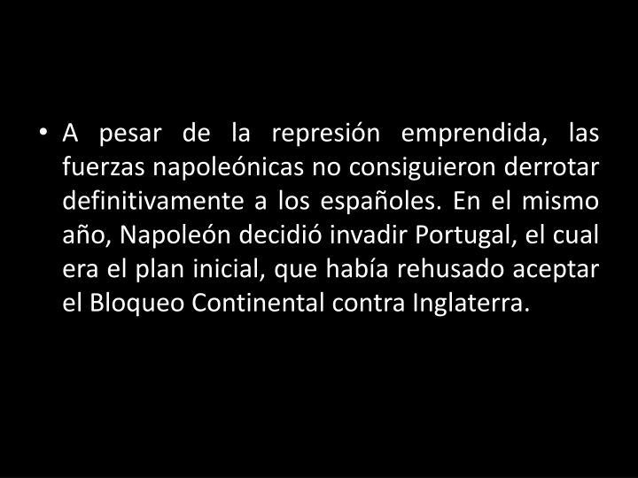 A pesar de la represión emprendida, las fuerzas napoleónicas no consiguieron derrotar definitivamente a los españoles. En el mismo año, Napoleón decidió invadir Portugal, el cual era el plan inicial, que había rehusado aceptar el Bloqueo Continental contra Inglaterra.