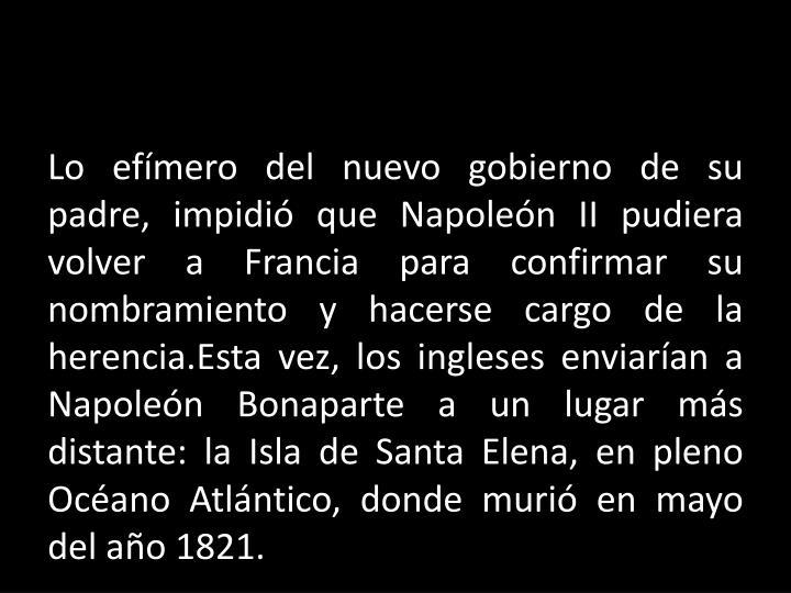 Lo efímero del nuevo gobierno de su padre, impidió que Napoleón II pudiera volver a Francia para confirmar su nombramiento y hacerse cargo de la
