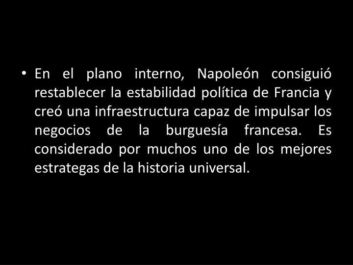 En el plano interno, Napoleón consiguió restablecer la estabilidad política de Francia y creó una infraestructura capaz de impulsar los negocios de la burguesía francesa. Es considerado por muchos uno de los mejores estrategas de la historia universal.