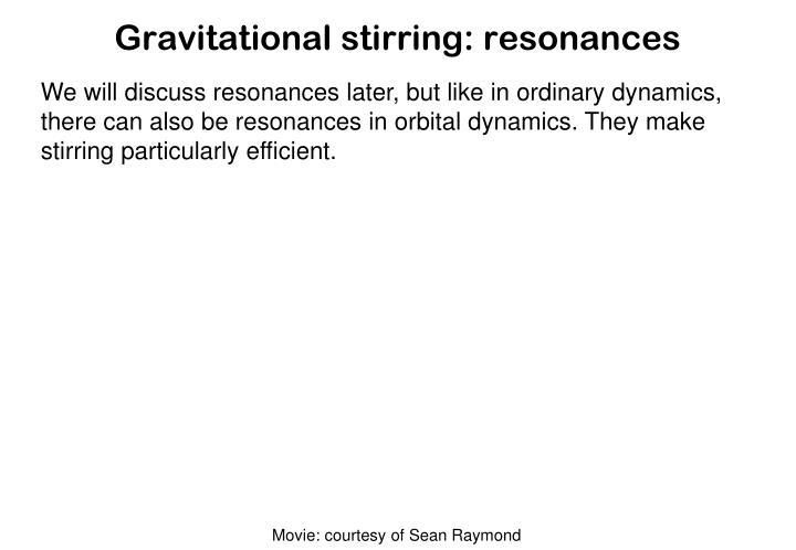Gravitational stirring: resonances