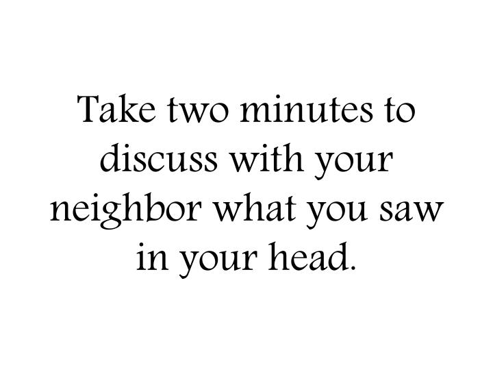 Take two minutes to discuss with your neighbor what you saw in your head.