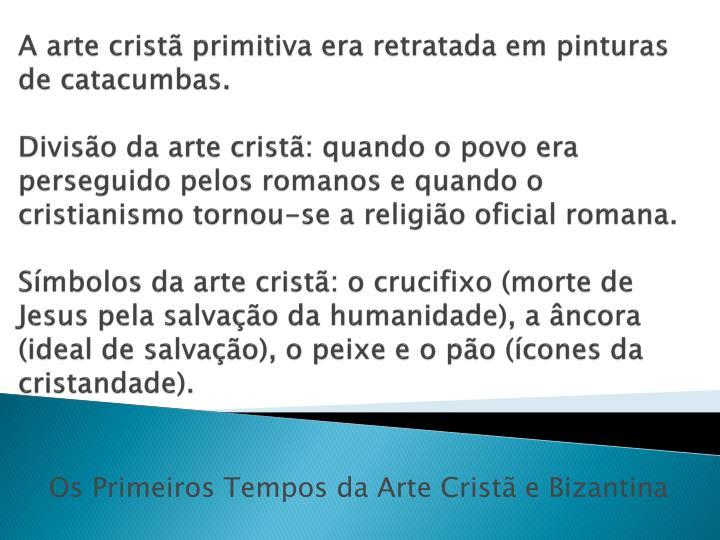 A arte cristã primitiva era retratada em pinturas de catacumbas.