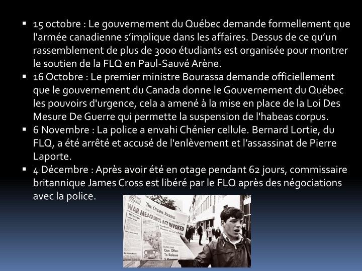 15 octobre : Le gouvernement du Québec demande formellement que  l'armée canadienne s'implique dans les affaires. Dessus de ce qu'un rassemblement de plus de 3000 étudiants est organisée pour montrer le soutien de la FLQ en Paul-Sauvé Arène.