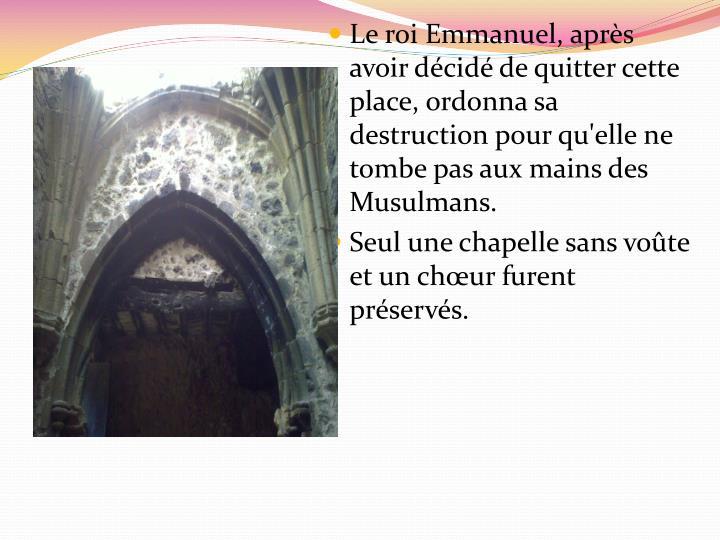 Le roi Emmanuel, après avoir décidé de quitter cette place, ordonna sa destruction pour qu'elle ne tombe pas aux mains des Musulmans