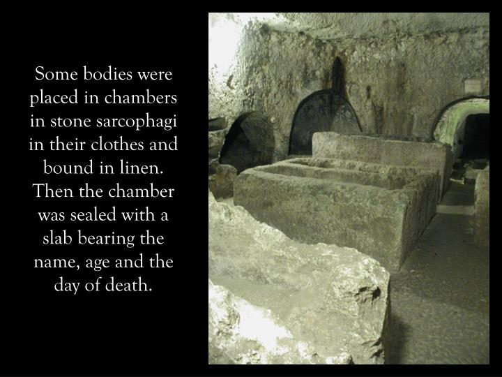Some bodies were placed in chambers in stone sarcophagi in their clothes and bound in linen. Then the chamber was sealed with a slab bearing the name, age and the day of death.