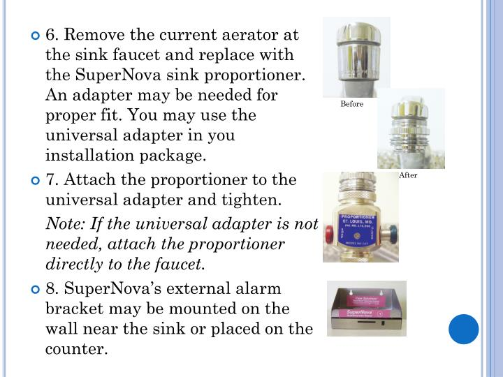6. Remove the current aerator at the sink faucet and replace with the SuperNova sink proportioner. An adapter may be needed for proper fit. You may use the universal adapter in you installation package.