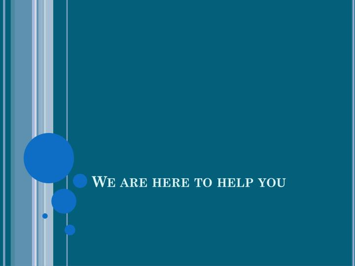 We are here to help you