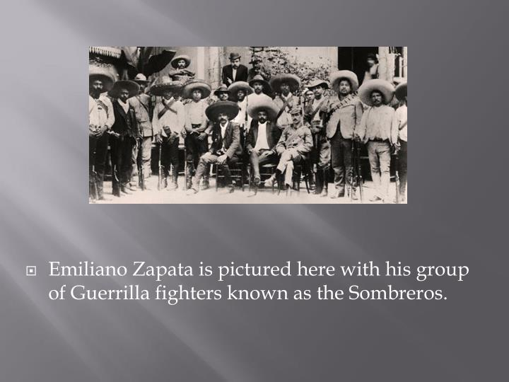 Emiliano Zapata is pictured here with his group of Guerrilla fighters known as the Sombreros.
