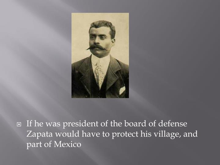 If he was president of the board of defense Zapata would have to protect his village, and part of Mexico