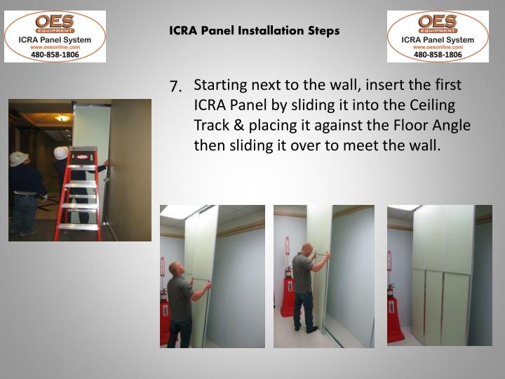 Starting next to the wall, insert the first ICRA Panel by sliding it into the Ceiling Track & placing it against the Floor Angle then sliding it over to meet the wall.