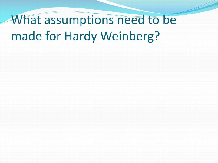 What assumptions need to be made for Hardy Weinberg?