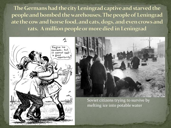 The Germans had the city Leningrad captive and starved the people and bombed the warehouses. The people of Leningrad ate the cow and horse food, and cats, dogs, and even crows and rats.  A million people or more died in Leningrad