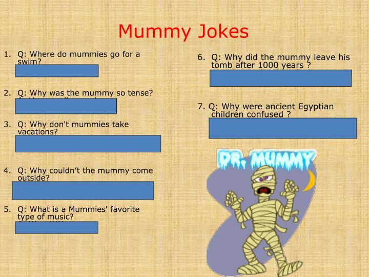 6.  Q: Why did the mummy leave his tomb after 1000 years ?