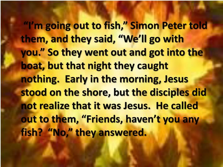 """I'm going out to fish,"" Simon Peter told them, and they said, ""We'll go with you."" So they went out and got into the boat, but that night they caught nothing.  Early in the morning, Jesus stood on the shore, but the disciples did not realize that it was Jesus.  He called out to them, ""Friends, haven't you any fish?  ""No,"" they answered."