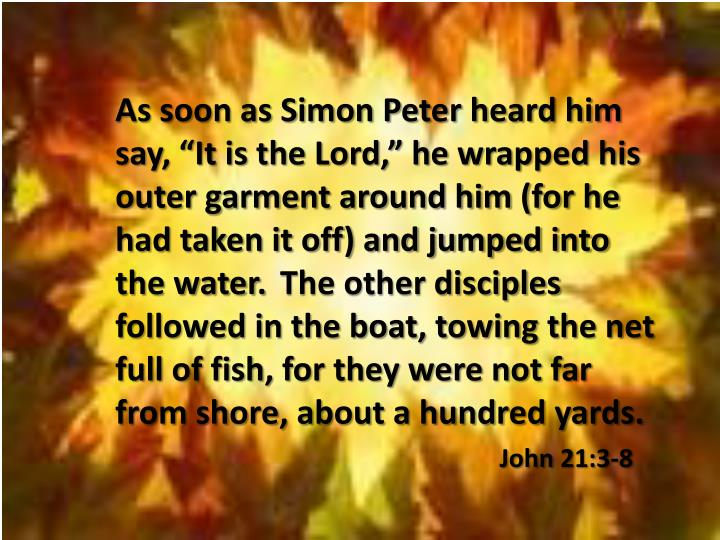 "As soon as Simon Peter heard him say, ""It is the Lord,"" he wrapped his outer garment around him (for he had taken it off) and jumped into the water."