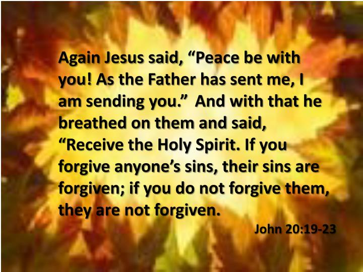 "Again Jesus said, ""Peace be with you! As the Father has sent me, I"