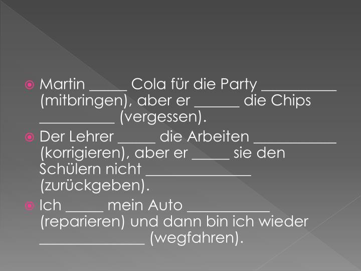 Martin _____ Cola für die Party __________ (mitbringen), aber er ______ die Chips __________ (vergessen).