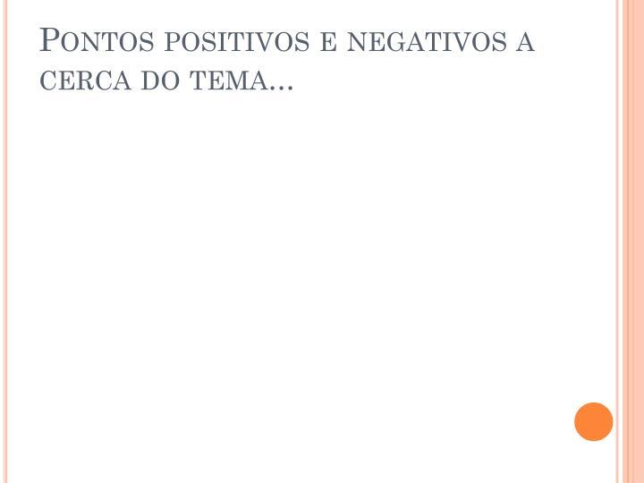 Pontos positivos e negativos a cerca do tema...