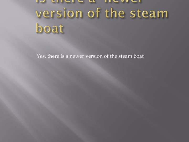 Is there a  newer version of the steam boat