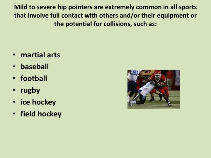 Mild to severe hip pointers are extremely common in all sports that involve full contact with others and/or their equipment or the potential for collisions, such as: