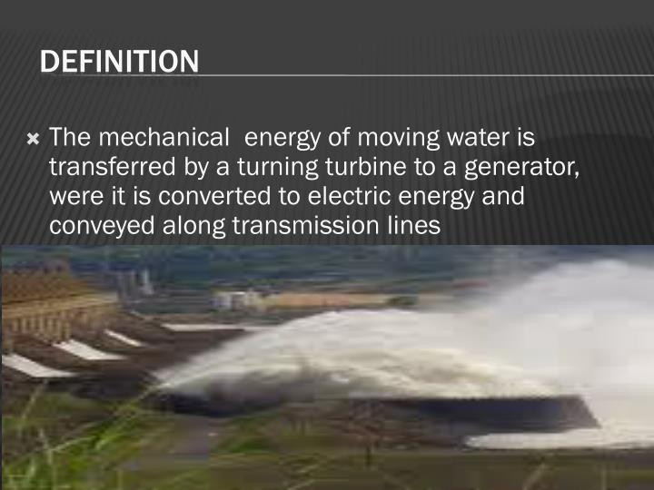 The mechanical  energy of moving water is transferred by a turning turbine to a generator, were it is converted to electric energy and conveyed along transmission lines